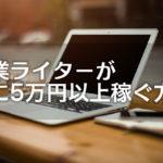 【未経験でも大丈夫!】副業ライターが月に5万円以上稼ぐ方法
